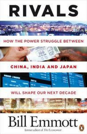Rivals: How the Power Struggle between China, India and Japan will shape our next decade by Bill Emmott