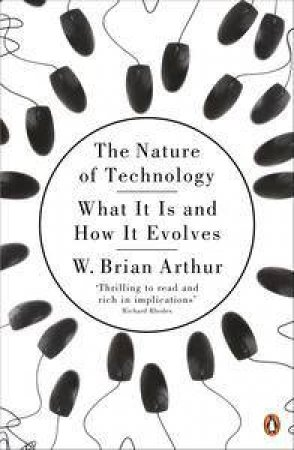 The Nature of Technology: What It Is and How It Evolves by W Brian Arthur