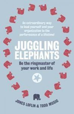 Juggling Elephants: Be the Ringmaster of Your Work and Life by Musig Todd Loflin Jones