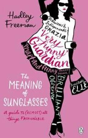 Meaning of Sunglasses: A Guide to (Almost) all Things Fashionable by Hadley Freeman