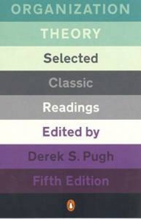 Organization Theory: Selected Classic Readings, 5th Ed by Derek S Pugh (Ed)