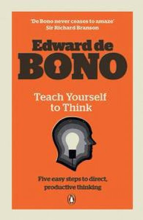 Teach Yourself to Think: Five Easy Steps to Direct, Productive Thinking by Edward de Bono