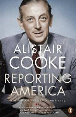 Reporting America: The Life Of The Nation 1946 - 2004 by Alistair Cooke