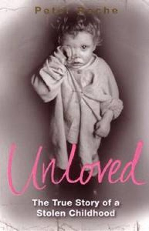 Unloved: The True Story Of A Stolen Childhood by Peter Roche