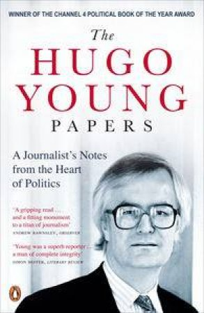Hugo Young Papers: A Journalist's Notes from the Heart of Politics by Hugo Young
