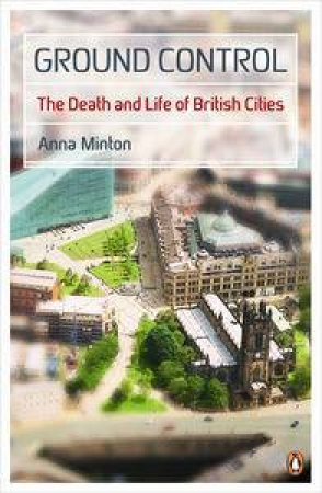 Ground Control: The Death and Life of British Cities by Anna Minton