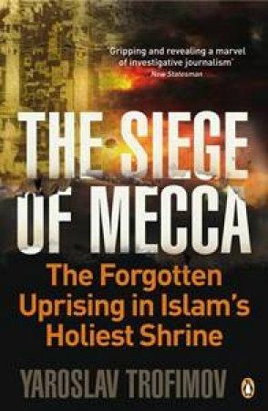 The Siege of Mecca: The Forgotten Uprising in Islam's Holiest Shrine by Yaroslav Trofimov
