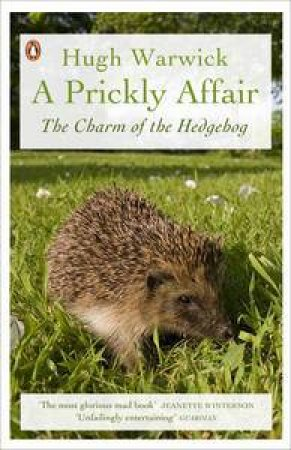 A Prickly Affair. The Charm of the Hedgehog by Hugh Warwick