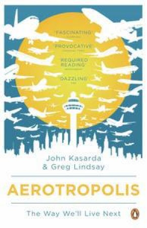 Aerotropolis: The Way We'll Live Next by Greg Lindsay & John Kasarda