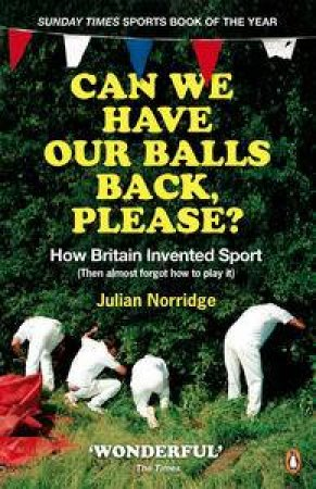 Can We Have Our Balls Back Please? How Britain Invented Sport (Then almost forgot how to play it) by Julian Norridge
