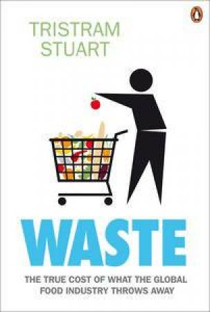 Waste: The True Cost of What the Global Food Industry Throws Away by Tristam Stuart