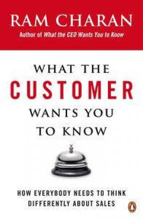 What the Customer Wants You to Know: How Everybody Needs to Think Differently About Sales by Ram Charan
