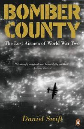 Bomber County: The Lost Airmen Of World War Two by Daniel Swift