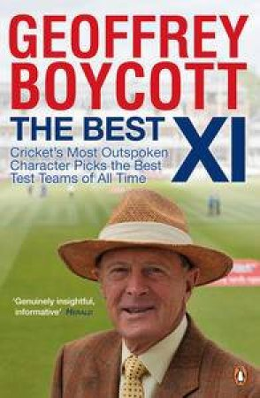 Best XI: Cricket's Most Outspoken Character Picks the Best Test Teams of All Time by Geoffrey Boycott