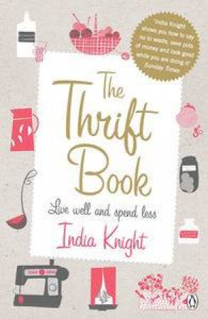 Thrift Book: Live well and spend less by India Knight