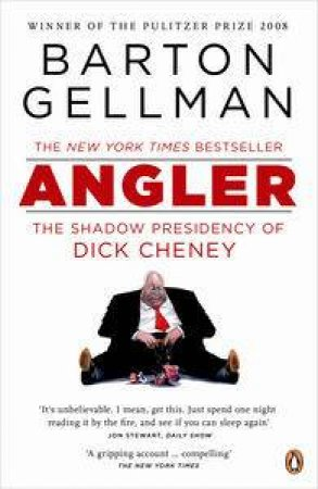 Angler: The Shadow Presidency of Dick Cheney by Barton Gellma