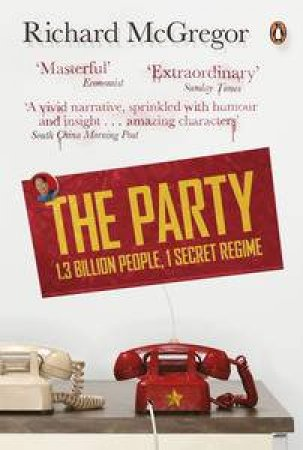 The Party: 1.3 billion people, 1 secret regime by Richard McGregor
