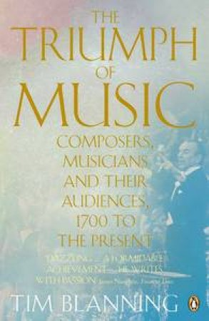 Triumph of Music: Composers, Musicians and Their Audiences, 1700 to the Present by Tim Blanning