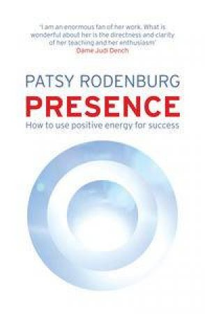 Presence: How to Use Positive Energy for Success in Every Situation by Patsy Rodenburg
