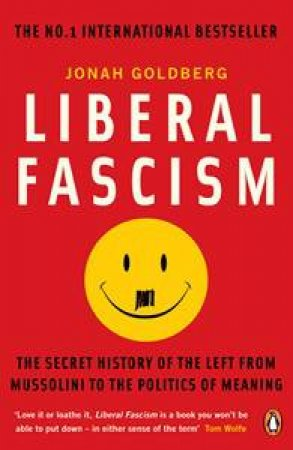 Liberal Fascism: The Secret History of the Left from Mussolini to the Politics of Meaning by Jonah Goldberg