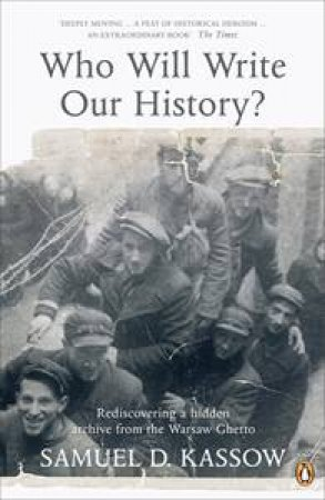 Who Will Write Our History?: Rediscovering a Hidden Archive from the Warsaw Ghetto by Samuel D Kassow