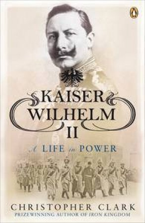 Kaiser Wilhelm II: A Life in Power by Christopher Clark