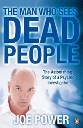 Man Who Sees Dead People: The Astonishing Story of a Psychic Investigator by Joe Power