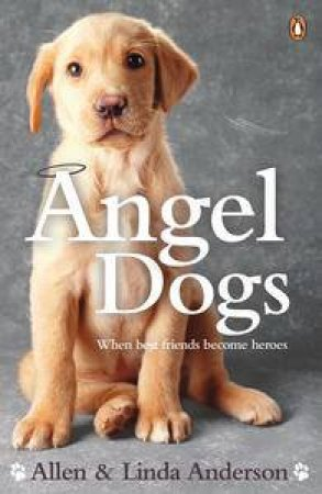 Angel Dogs: When Best Friends Become Heroes by Allen & Linda Anderson