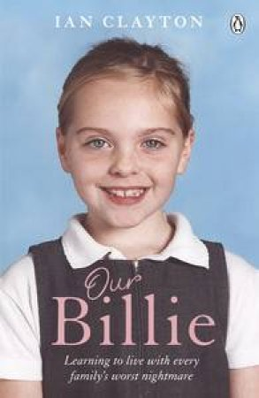 Our Billie. Learning to Live with Every Family's Worst Nightmare by Ian Clayton