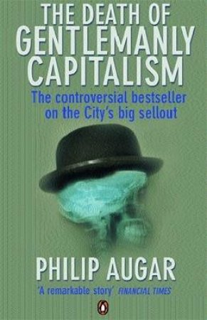 Death of Gentlemanly Capitalism: The Rise and Fall of London Investment Banks by Philip Augar