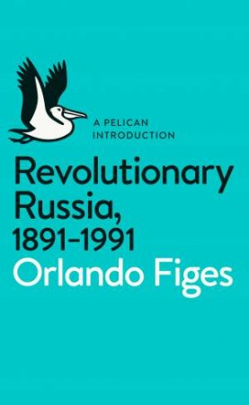 A Pelican Introduction: Revolutionary Russia, 1891-1991 by Orlando Figes