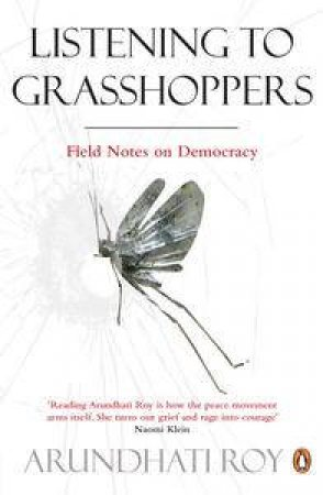 Listening to Grasshoppers: Field Notes on Democracy by Arundhati Roy