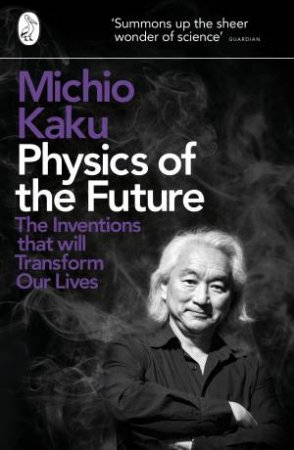 Physics of the Future: The Inventions That Will Transform Our Lives by Michio Kaku