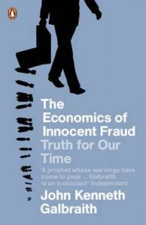 Economics of Innocent Fraud: Truth for Our Time by John Kenneth Galbraith