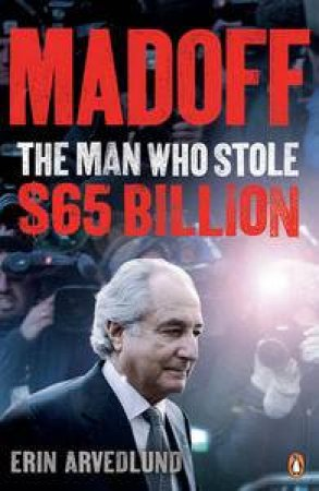 Madoff: The Man Who Stole $65 Billion by Erin Arvedlund