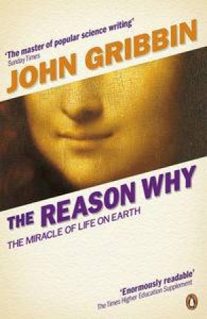 The Reason Why: The Miracle of Life on Earth by John Gribbin
