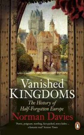 Vanished Kingdoms: The History of Half-Forgotten Europe by Norman Davies