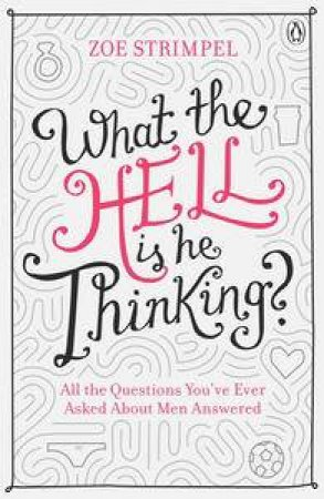 What The Hell Is He Thinking? All The Questions You're Ever Asked About Men Answered by Zoe Strimpel