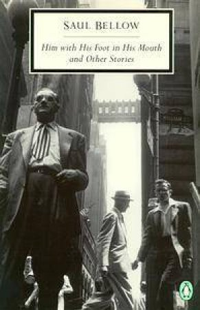 Penguin Modern Classics: Him With His Foot in His Mouth: & Other Stories by Saul Bellow
