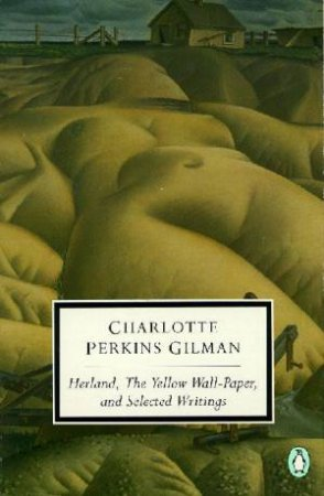 Herland, The Yellow Wallpaper & Selected Writings by Charlotte Perkins Gilman