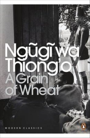 Penguin Modern Classics: A Grain Of Wheat by Wa Thiong'o Ngugi