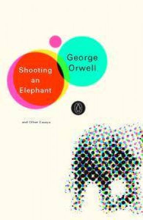 Penguin Modern Classics: Shooting An Elephant And Other Essays