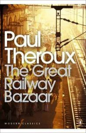 Penguin Modern Classics: The Great Railway Bazaar: By Train Through Asia by Paul Theroux