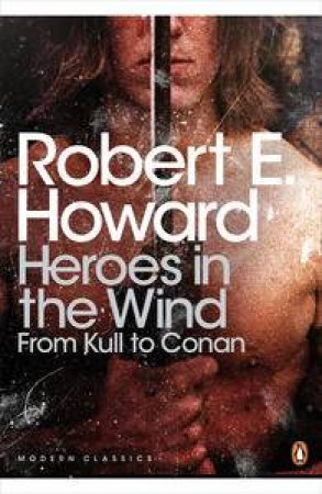 Penguin Modern Classics: Heroes in the Wind: From Kull to Conan by Robert E Howard