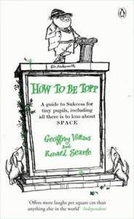 How To Be Topp: A Guide to Success for Tiny Pupils, Including All There is to Know About SPACE by Geoffrey Willans