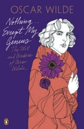 Nothing..Except My Genius: The Wit and Wisdom of Oscar Wilde by Oscar Wilde