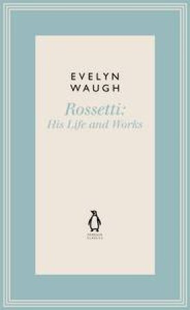 Rossetti: His Life and Works by Evelyn Waugh