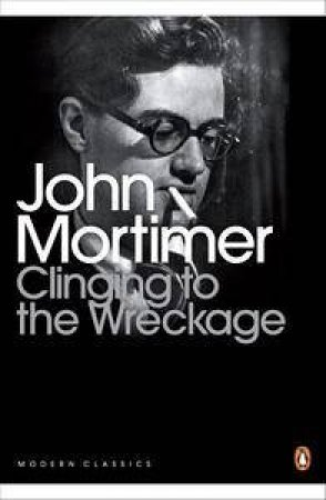 Clinging to the Wreckage by John Mortimer