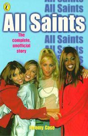 All About All Saints: The Complete Unofficial Story by Jeremy Case