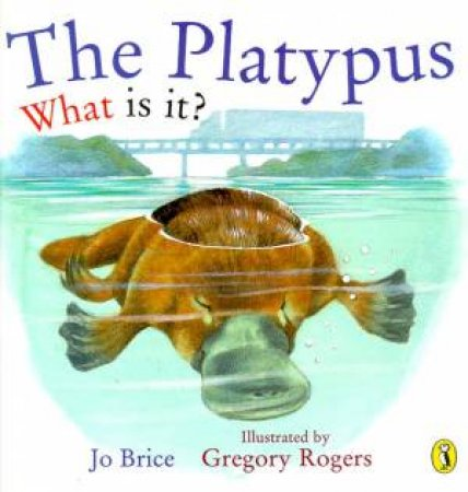 The Platypus: What Is It? by Jo Brice